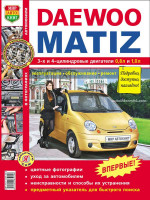 Daewoo Matiz (Дэу Матиз). Руководство по ремонту в цветных фотографиях, инструкция по эксплуатации. Модели оборудованные бензиновыми двигателями.